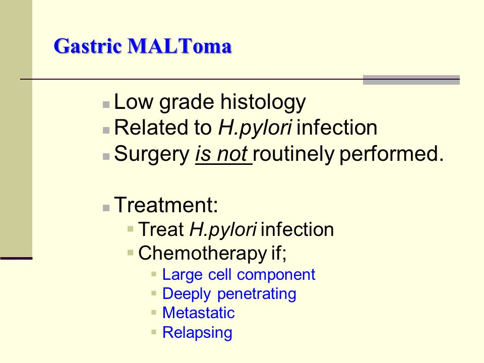 Gastric MALToma Low grade histology Related to H.pylori infection Surgery is not routinely performed. Treatment:  Treat H.pylori infection  Chemothe