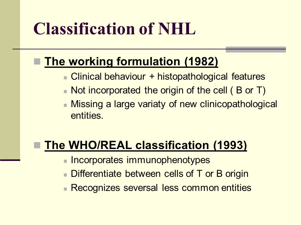 Classification of NHL The working formulation (1982) Clinical behaviour + histopathological features Not incorporated the origin of the cell ( B or T)