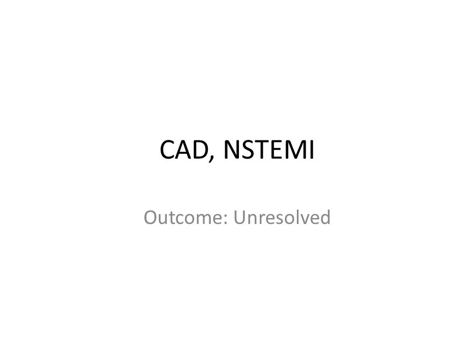 CAD, NSTEMI Outcome: Unresolved