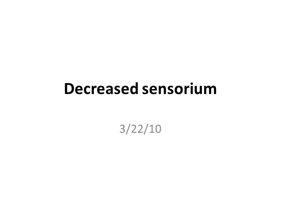 Decreased sensorium 3/22/10