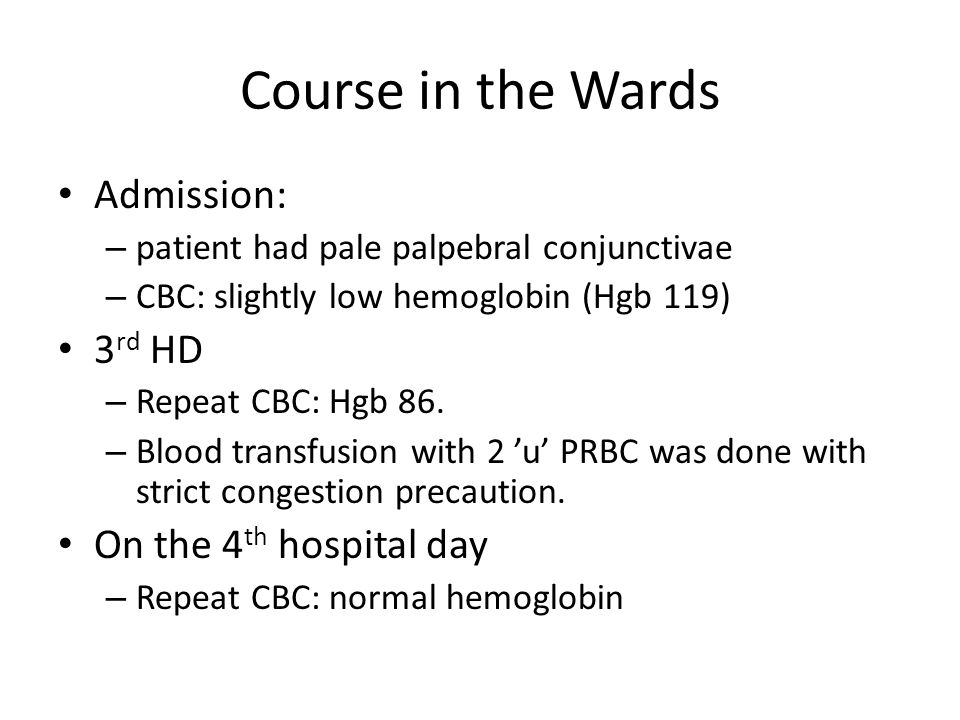 Course in the Wards Admission: – patient had pale palpebral conjunctivae – CBC: slightly low hemoglobin (Hgb 119) 3 rd HD – Repeat CBC: Hgb 86.