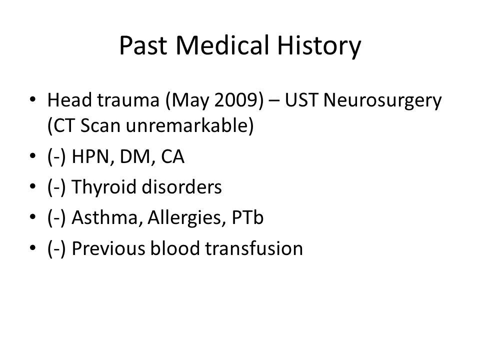 Past Medical History Head trauma (May 2009) – UST Neurosurgery (CT Scan unremarkable) (-) HPN, DM, CA (-) Thyroid disorders (-) Asthma, Allergies, PTb (-) Previous blood transfusion