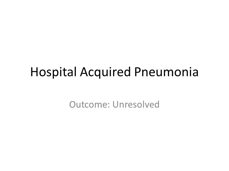 Hospital Acquired Pneumonia Outcome: Unresolved