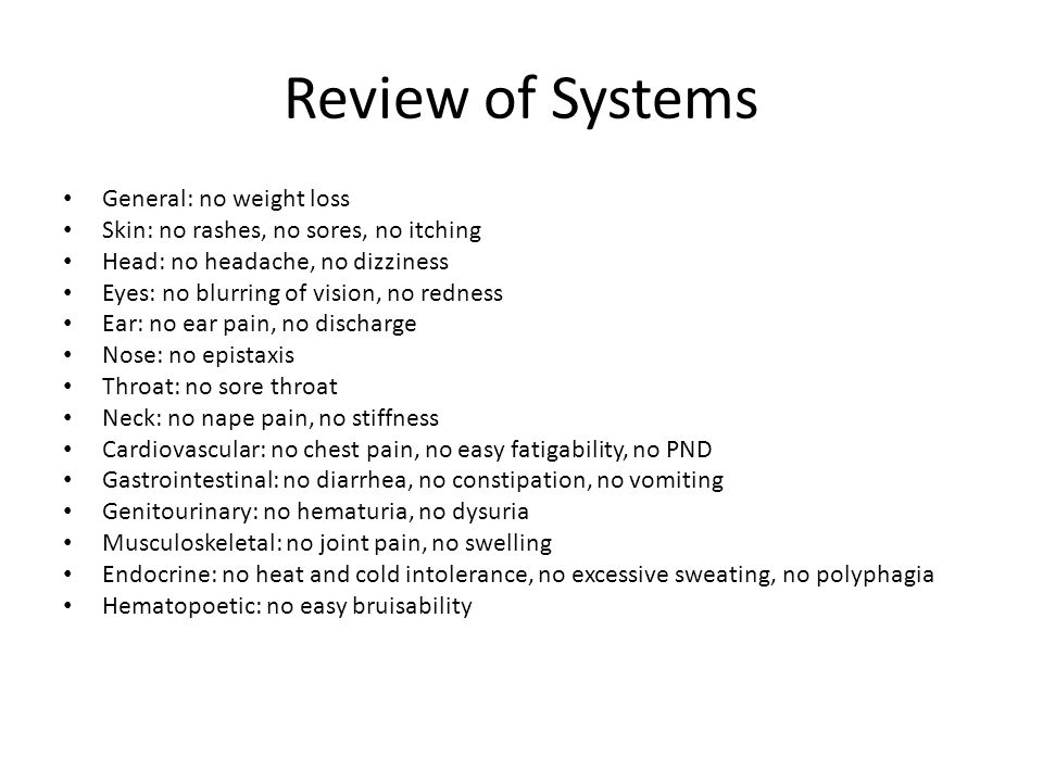 Review of Systems General: no weight loss Skin: no rashes, no sores, no itching Head: no headache, no dizziness Eyes: no blurring of vision, no redness Ear: no ear pain, no discharge Nose: no epistaxis Throat: no sore throat Neck: no nape pain, no stiffness Cardiovascular: no chest pain, no easy fatigability, no PND Gastrointestinal: no diarrhea, no constipation, no vomiting Genitourinary: no hematuria, no dysuria Musculoskeletal: no joint pain, no swelling Endocrine: no heat and cold intolerance, no excessive sweating, no polyphagia Hematopoetic: no easy bruisability