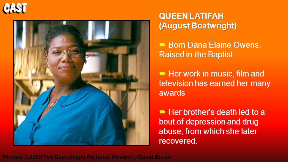 QUEEN LATIFAH (August Boatwright) QUEEN LATIFAH (August Boatwright)  Born Dana Elaine Owens. Raised in the Baptist  Her work in music, film and tele