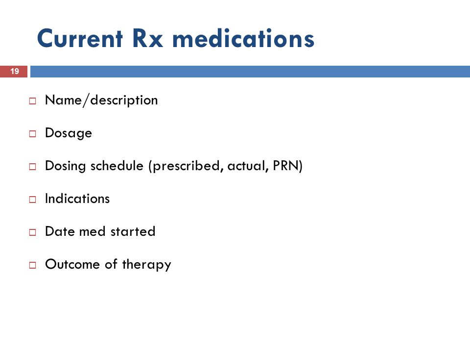 Current Rx medications 19  Name/description  Dosage  Dosing schedule (prescribed, actual, PRN)  Indications  Date med started  Outcome of therap
