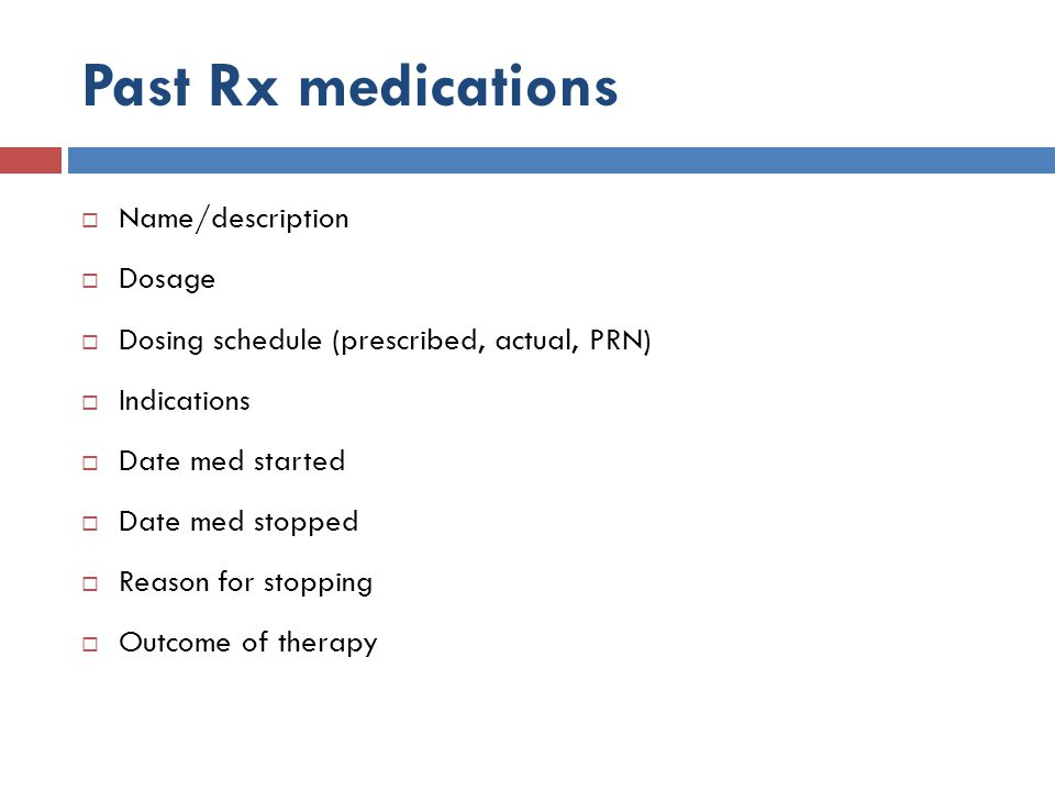 Past Rx medications  Name/description  Dosage  Dosing schedule (prescribed, actual, PRN)  Indications  Date med started  Date med stopped  Reas