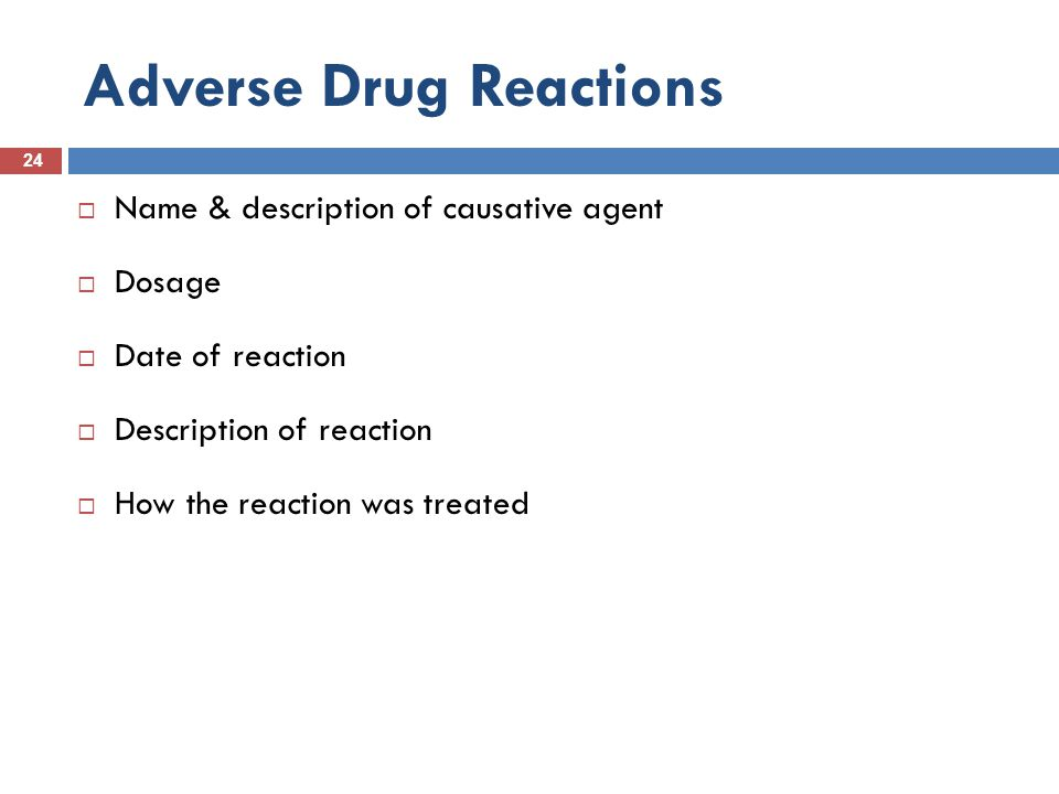 Adverse Drug Reactions 24  Name & description of causative agent  Dosage  Date of reaction  Description of reaction  How the reaction was treated