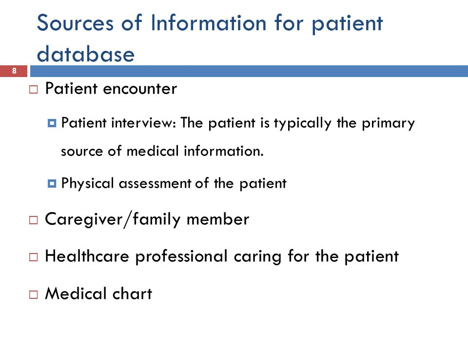 Sources of Information for patient database 8  Patient encounter  Patient interview: The patient is typically the primary source of medical informat