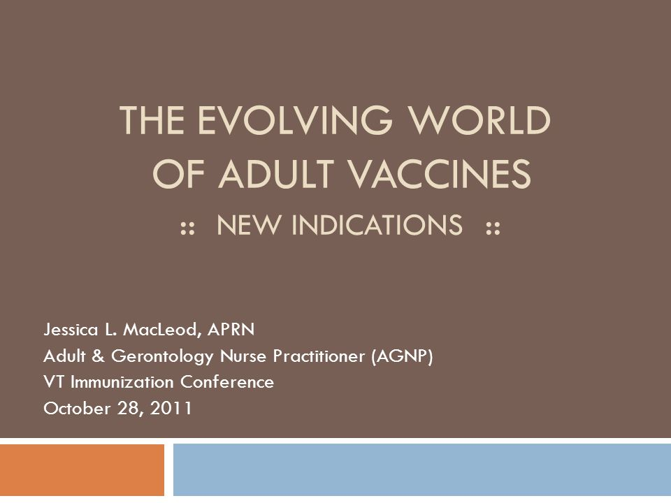 THE EVOLVING WORLD OF ADULT VACCINES :: NEW INDICATIONS :: Jessica L. MacLeod, APRN Adult & Gerontology Nurse Practitioner (AGNP) VT Immunization Conf