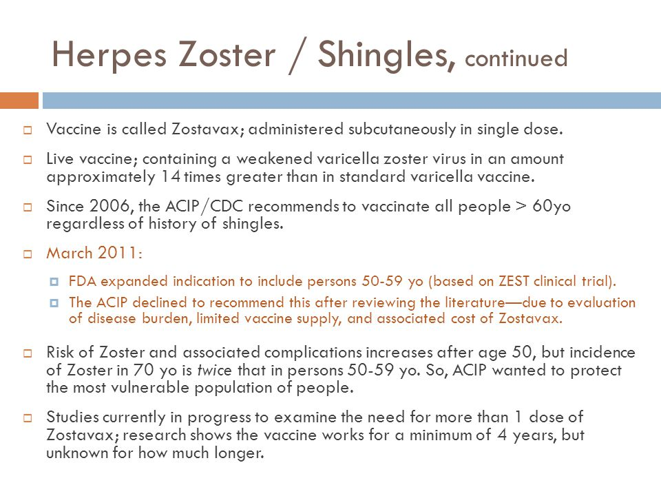 Herpes Zoster / Shingles, continued  Vaccine is called Zostavax; administered subcutaneously in single dose.  Live vaccine; containing a weakened va