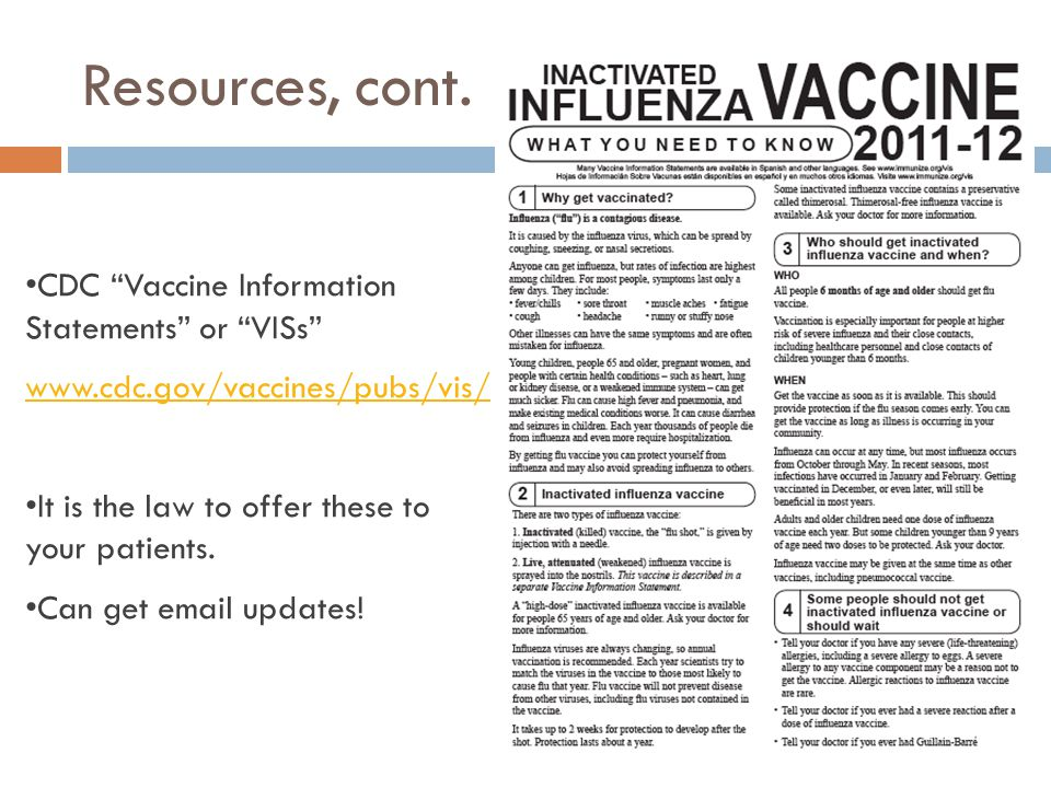 "Resources, cont. CDC ""Vaccine Information Statements"" or ""VISs"" www.cdc.gov/vaccines/pubs/vis/ It is the law to offer these to your patients. Can get"