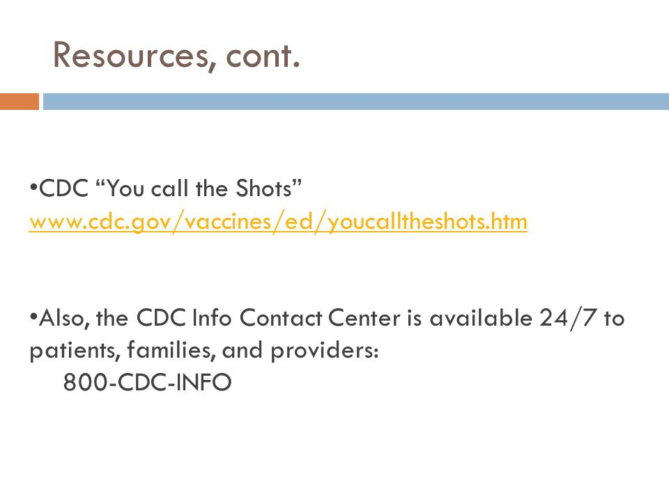 "Resources, cont. CDC ""You call the Shots"" www.cdc.gov/vaccines/ed/youcalltheshots.htm Also, the CDC Info Contact Center is available 24/7 to patients,"