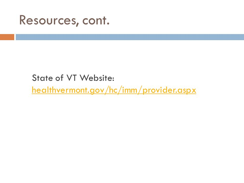 Resources, cont. State of VT Website: healthvermont.gov/hc/imm/provider.aspx healthvermont.gov/hc/imm/provider.aspx