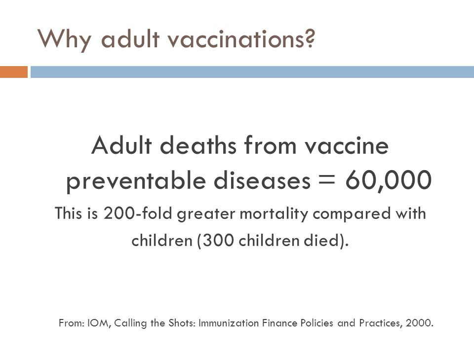 Why adult vaccinations? Adult deaths from vaccine preventable diseases = 60,000 This is 200-fold greater mortality compared with children (300 childre