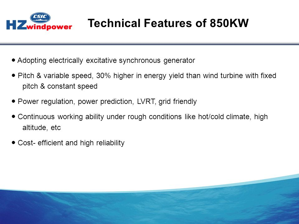 ● Adopting electrically excitative synchronous generator ● Pitch & variable speed, 30% higher in energy yield than wind turbine with fixed pitch & con