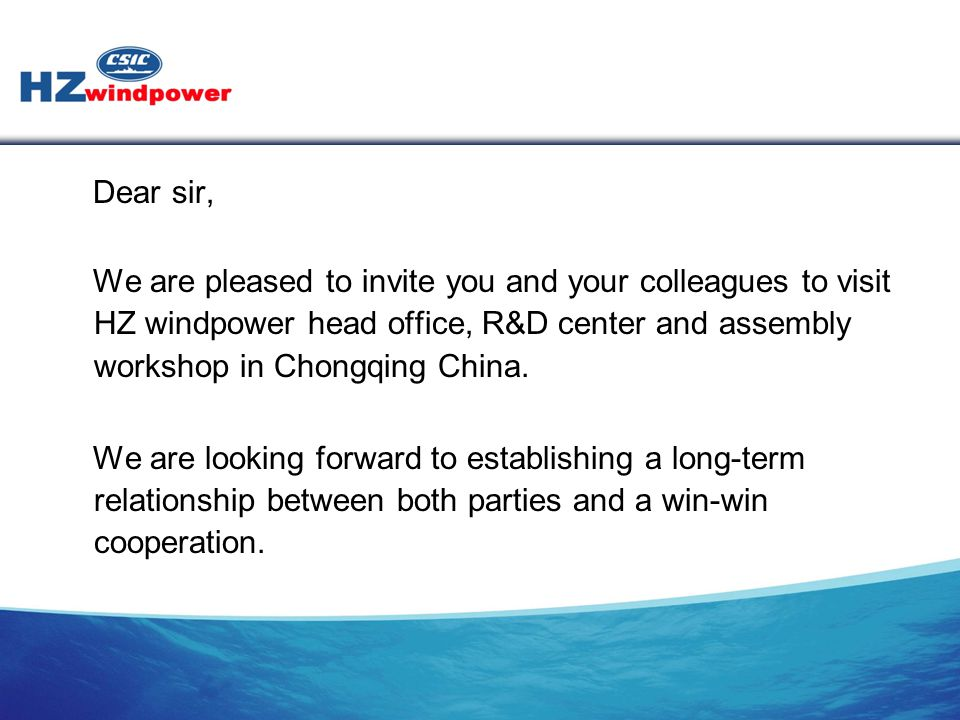 Dear sir, We are pleased to invite you and your colleagues to visit HZ windpower head office, R&D center and assembly workshop in Chongqing China. We