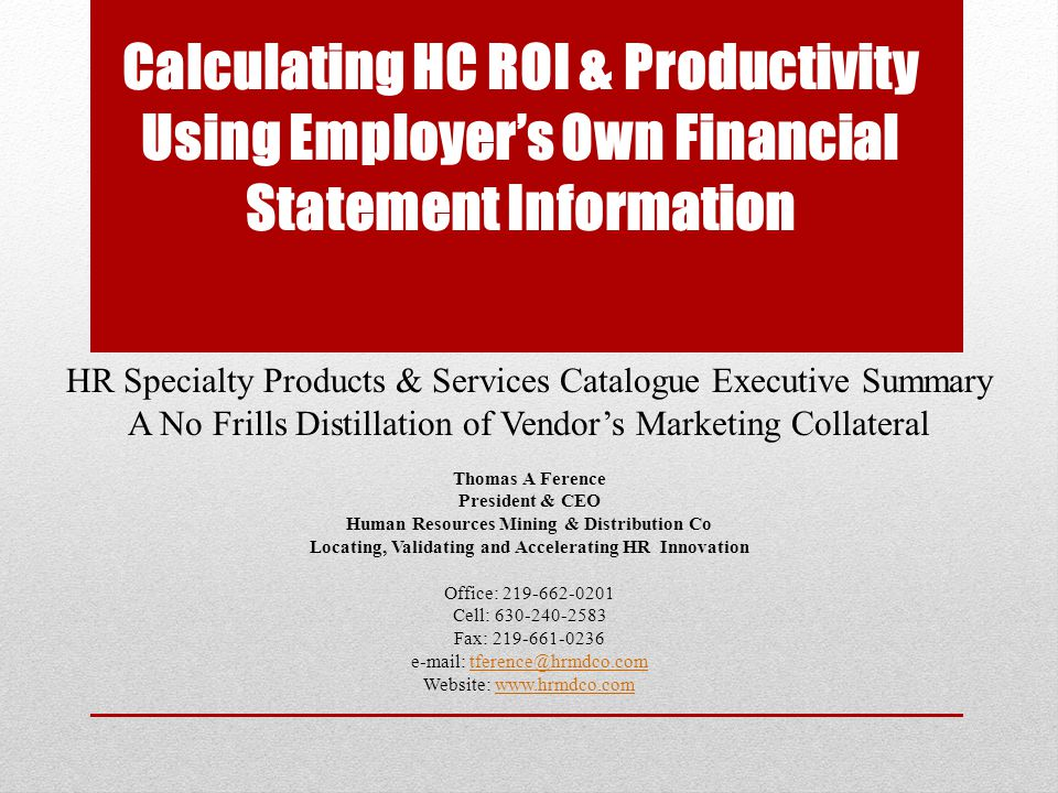 Calculating HC ROI & Productivity Using Employer's Own Financial Statement Information Other HR metrics are only tactical in that they measure HR efficiency which lacks true C-Suite credibility These 5 years-in-the-development, Wharton School-based strategic level metrics measure HR's effectiveness in contributing to bottom line Metrics include HR ROI, Productivity and Liquidity Can be developed for any Business Unit that is supported by segmented financials Can overlay tactical HR metrics in the areas of Talent, Rewards, Culture and HR Services to determine where HR should focus efforts to improve HR ROI and thereby stakeholder value ROI for this service will depend on each employer's facts and circumstances