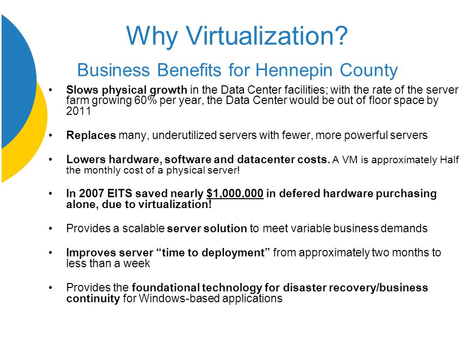 Why Virtualization? Business Benefits for Hennepin County Slows physical growth in the Data Center facilities; with the rate of the server farm growin