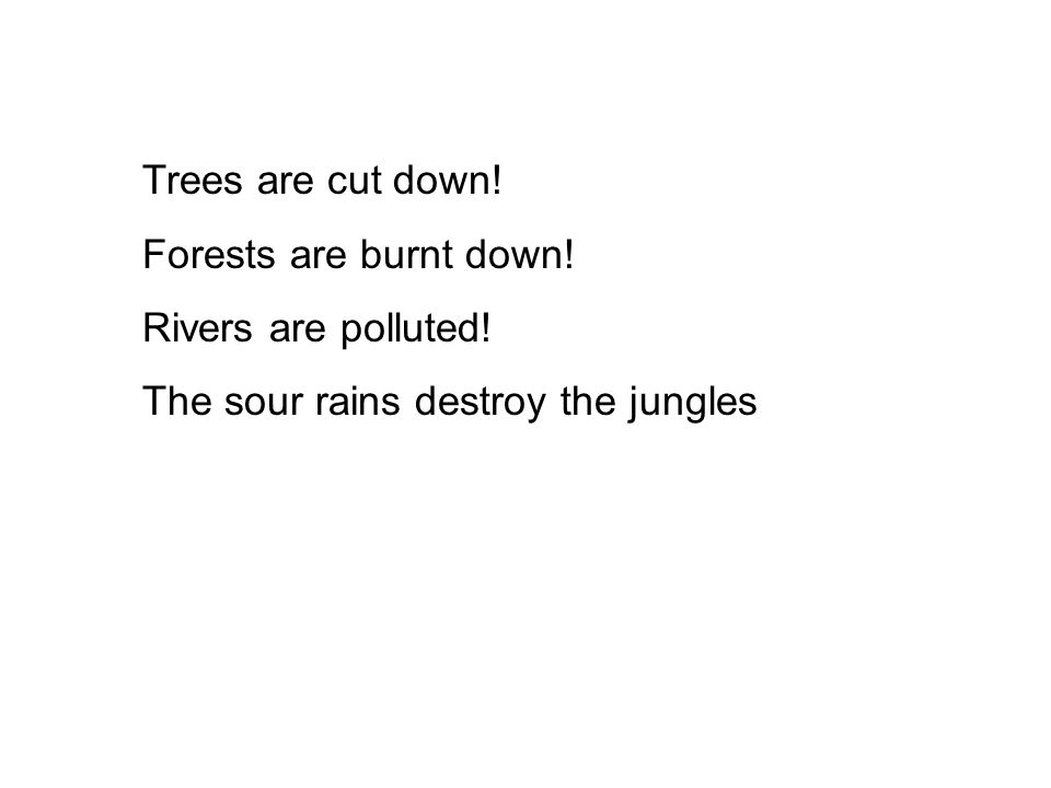 Trees are cut down! Forests are burnt down! Rivers are polluted! The sour rains destroy the jungles