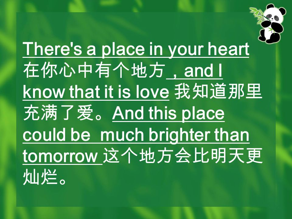 There s a place in your heart 在你心中有个地方, and I know that it is love 我知道那里 充满了爱。 And this place could be much brighter than tomorrow 这个地方会比明天更 灿烂。