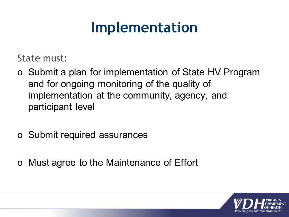 Implementation State must: oSubmit a plan for implementation of State HV Program and for ongoing monitoring of the quality of implementation at the community, agency, and participant level oSubmit required assurances oMust agree to the Maintenance of Effort