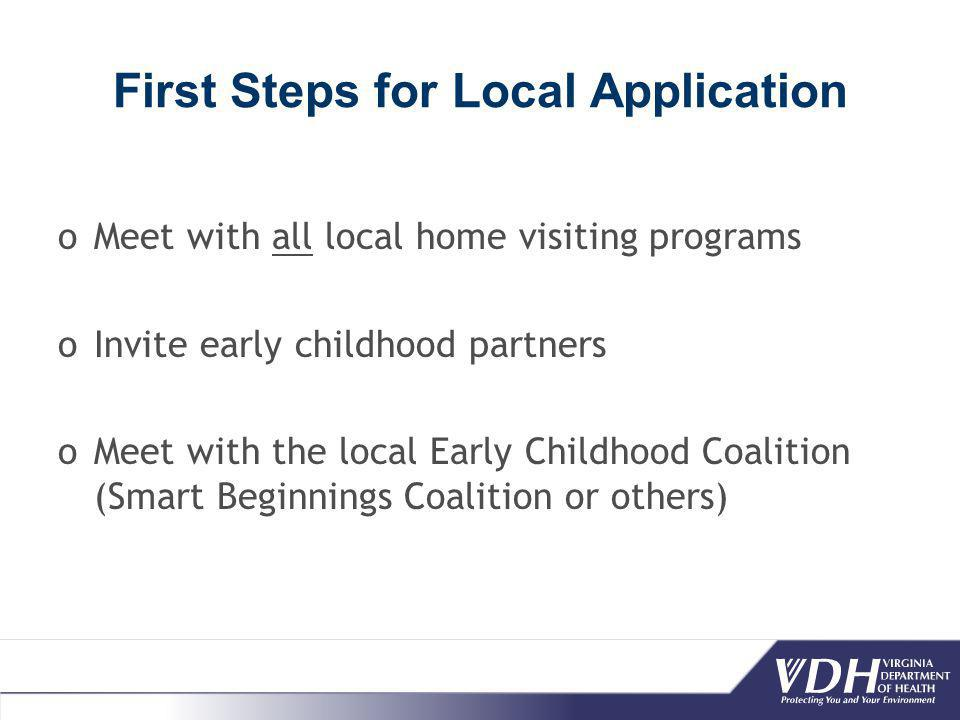 First Steps for Local Application oMeet with all local home visiting programs oInvite early childhood partners oMeet with the local Early Childhood Coalition (Smart Beginnings Coalition or others)