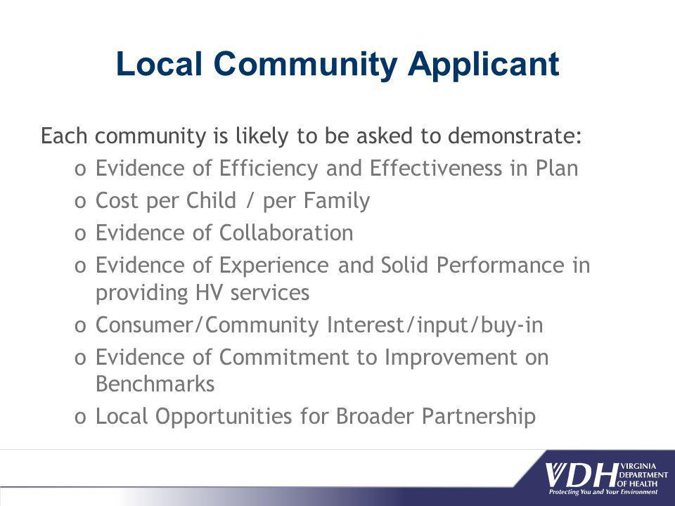 Local Community Applicant Each community is likely to be asked to demonstrate: oEvidence of Efficiency and Effectiveness in Plan oCost per Child / per Family oEvidence of Collaboration oEvidence of Experience and Solid Performance in providing HV services oConsumer/Community Interest/input/buy-in oEvidence of Commitment to Improvement on Benchmarks oLocal Opportunities for Broader Partnership
