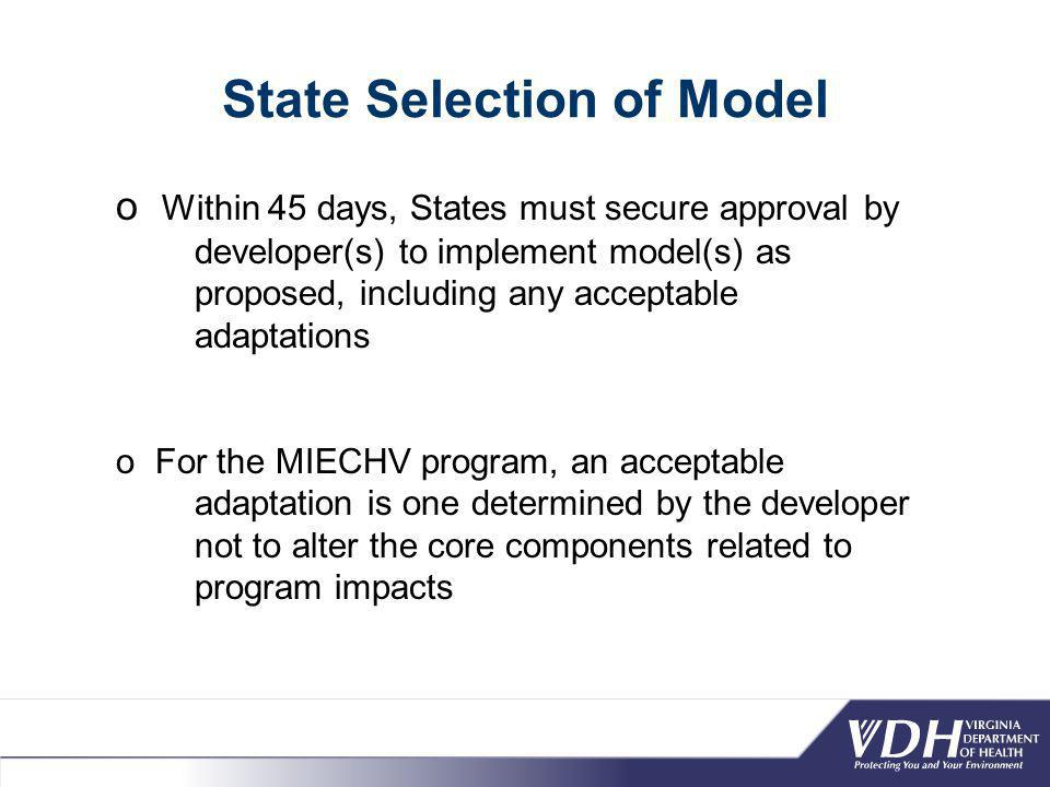 State Selection of Model o Within 45 days, States must secure approval by developer(s) to implement model(s) as proposed, including any acceptable adaptations o For the MIECHV program, an acceptable adaptation is one determined by the developer not to alter the core components related to program impacts