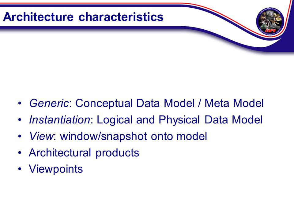 Architecture characteristics Generic: Conceptual Data Model / Meta Model Instantiation: Logical and Physical Data Model View: window/snapshot onto model Architectural products Viewpoints