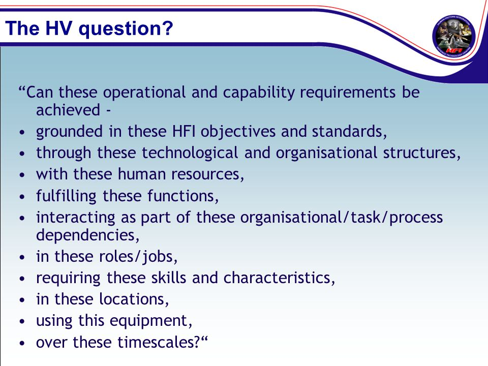 """The HV question? """"Can these operational and capability requirements be achieved - grounded in these HFI objectives and standards, through these techno"""