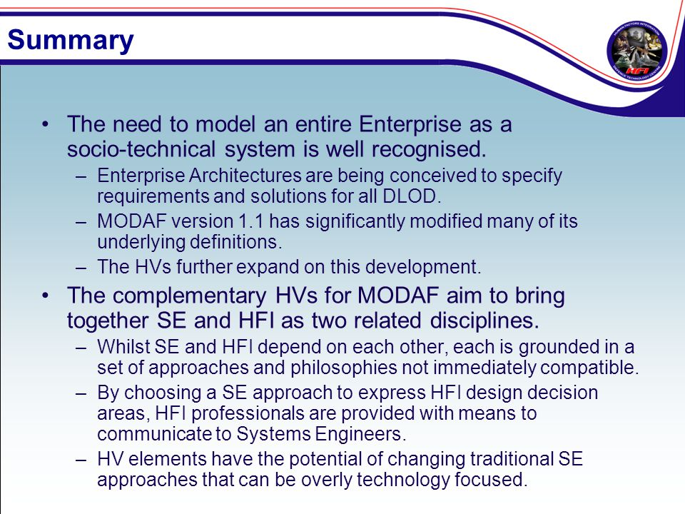 Summary The need to model an entire Enterprise as a socio-technical system is well recognised. –Enterprise Architectures are being conceived to specif