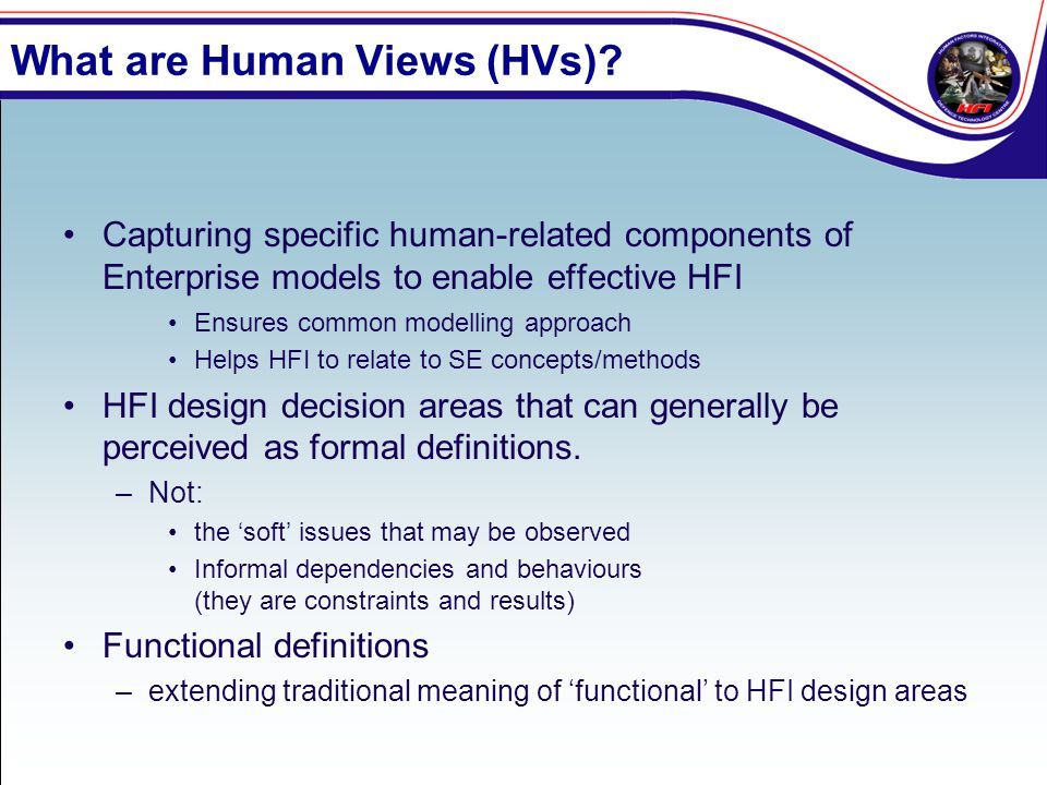 What are Human Views (HVs)? Capturing specific human-related components of Enterprise models to enable effective HFI Ensures common modelling approach