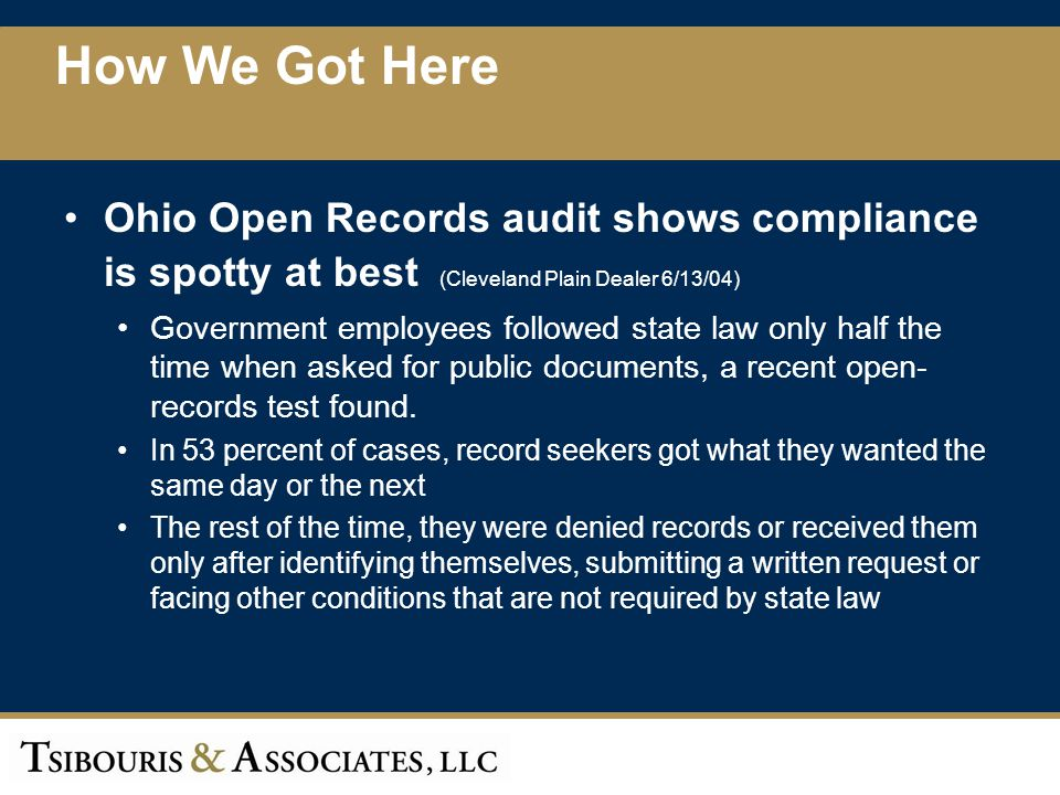 Ohio Open Records audit shows compliance is spotty at best (Cleveland Plain Dealer 6/13/04) The results were worse in a companion survey of 20 communities in Greater Cleveland, done by The Plain Dealer and the Akron Beacon Journal Record requests locally were granted hassle-free only a third of the time Those seeking documents found suspicion and even hostility How We Got Here