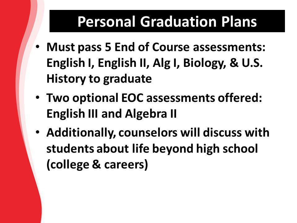 Must pass 5 End of Course assessments: English I, English II, Alg I, Biology, & U.S. History to graduate Two optional EOC assessments offered: English