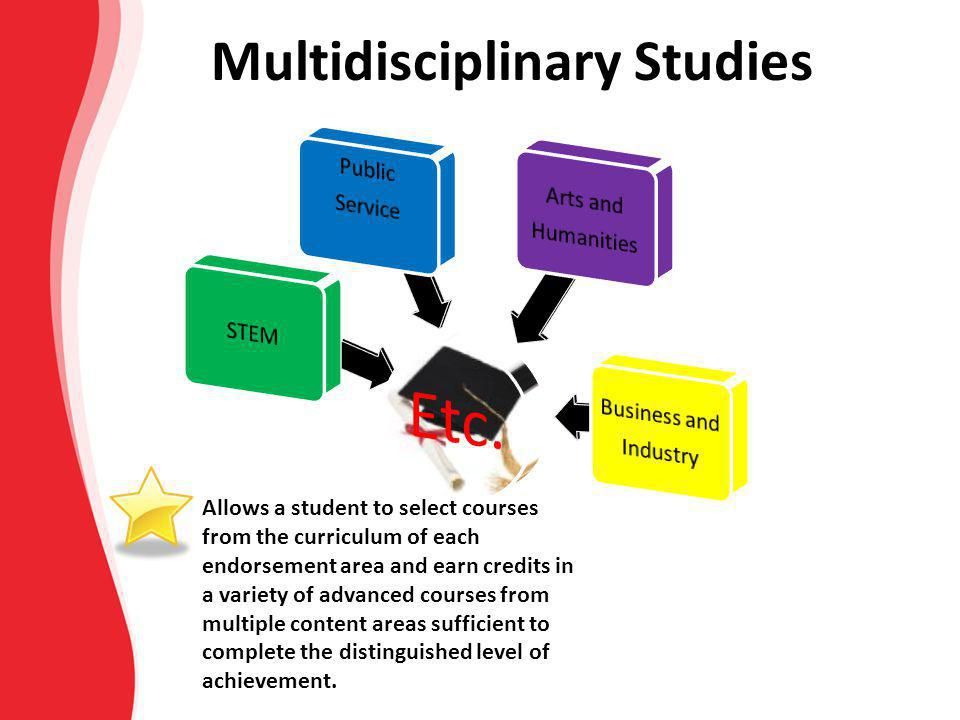 Multidisciplinary Studies Allows a student to select courses from the curriculum of each endorsement area and earn credits in a variety of advanced co