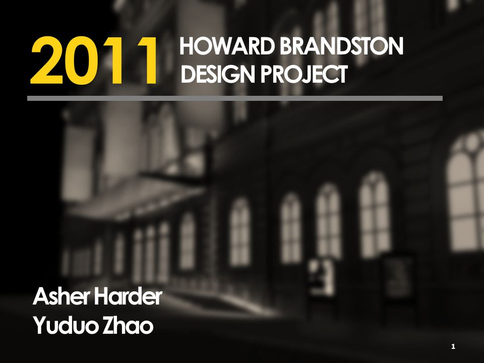2011 HOWARD BRANDSTON DESIGN PROJECT Asher Harder Yuduo Zhao 1