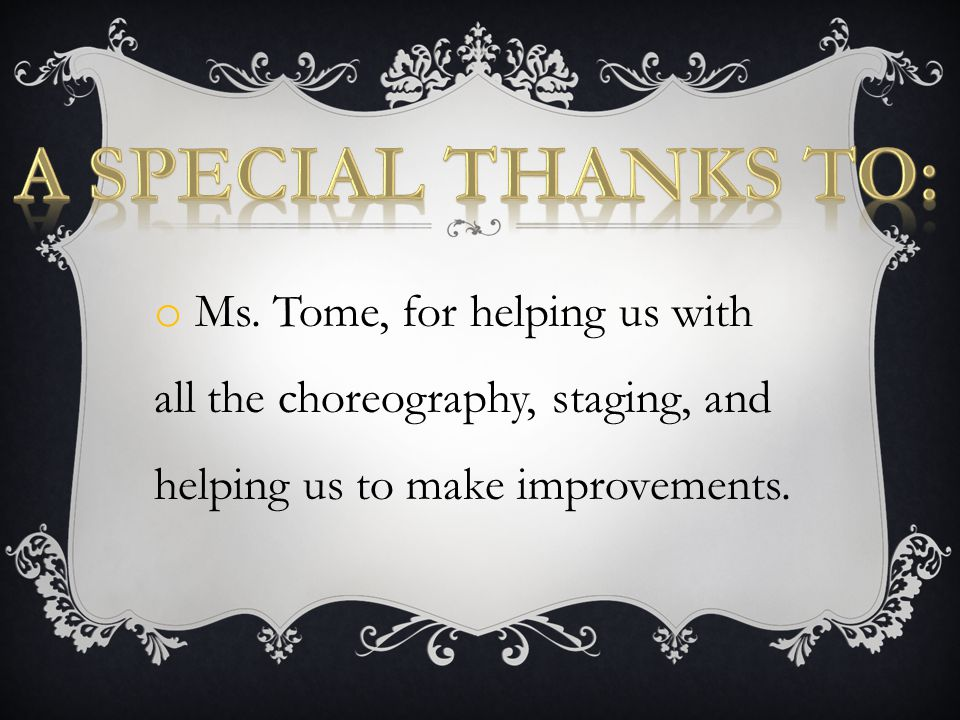 o Ms. Tome, for helping us with all the choreography, staging, and helping us to make improvements.