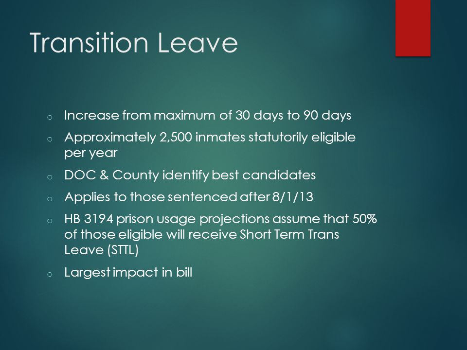 Transition Leave o Increase from maximum of 30 days to 90 days o Approximately 2,500 inmates statutorily eligible per year o DOC & County identify bes