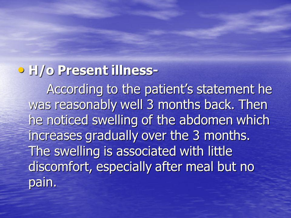 H/o Present illness- H/o Present illness- The abdominal swelling is not associated with swelling of the legs, face and he is not breathlessness, no vomiting of blood and passage of tarry coloured stool.