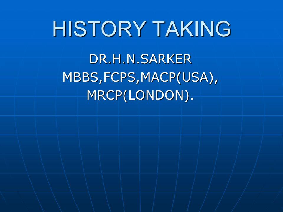 HISTORY TAKING DR.H.N.SARKERMBBS,FCPS,MACP(USA),MRCP(LONDON).