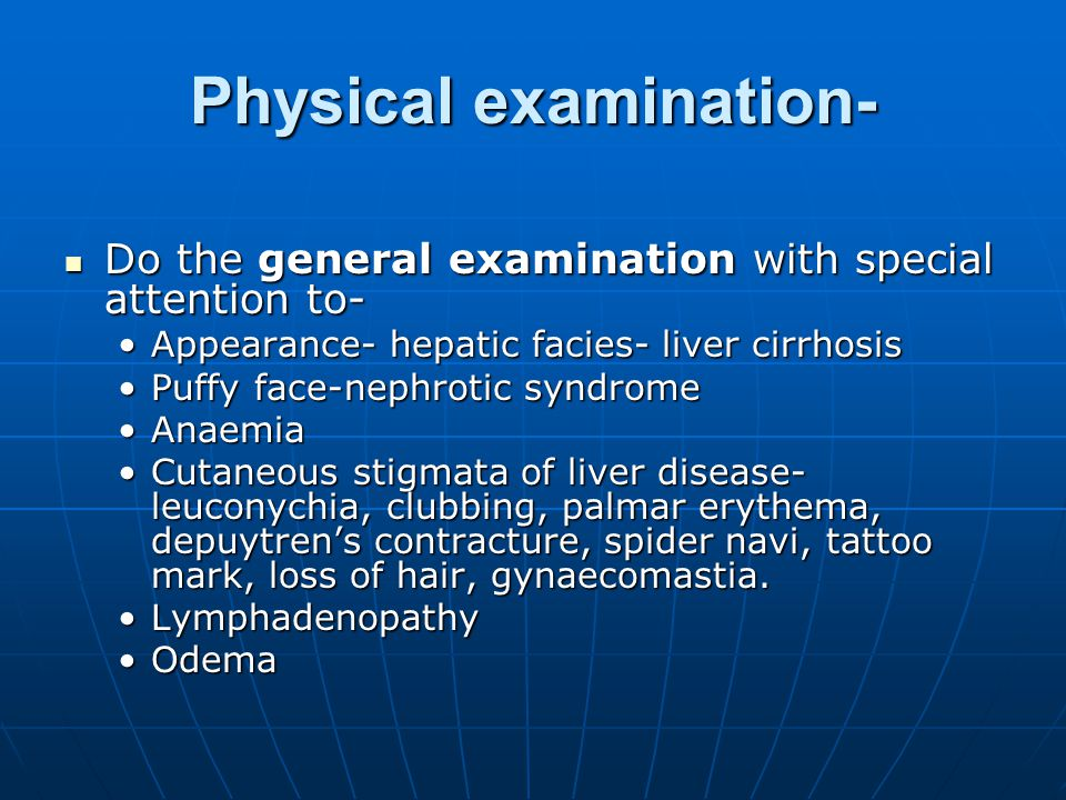 Physical examination- Do the general examination with special attention to- Do the general examination with special attention to- Appearance- hepatic facies- liver cirrhosisAppearance- hepatic facies- liver cirrhosis Puffy face-nephrotic syndromePuffy face-nephrotic syndrome AnaemiaAnaemia Cutaneous stigmata of liver disease- leuconychia, clubbing, palmar erythema, depuytren's contracture, spider navi, tattoo mark, loss of hair, gynaecomastia.Cutaneous stigmata of liver disease- leuconychia, clubbing, palmar erythema, depuytren's contracture, spider navi, tattoo mark, loss of hair, gynaecomastia.
