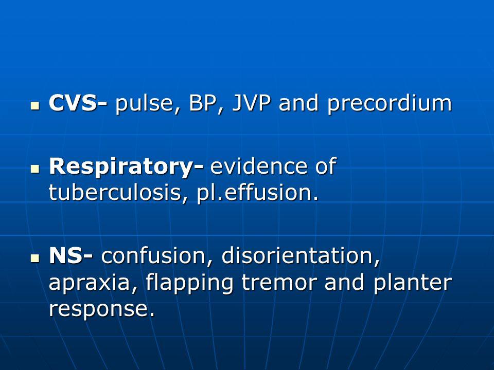 CVS- pulse, BP, JVP and precordium CVS- pulse, BP, JVP and precordium Respiratory- evidence of tuberculosis, pl.effusion.