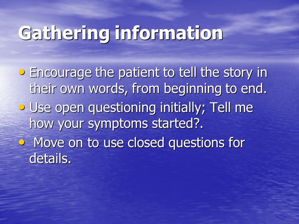 Gathering information Encourage the patient to tell the story in their own words, from beginning to end.