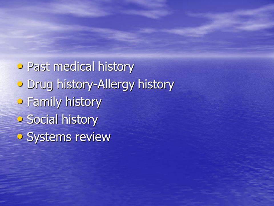 Past medical history Past medical history Drug history-Allergy history Drug history-Allergy history Family history Family history Social history Social history Systems review Systems review