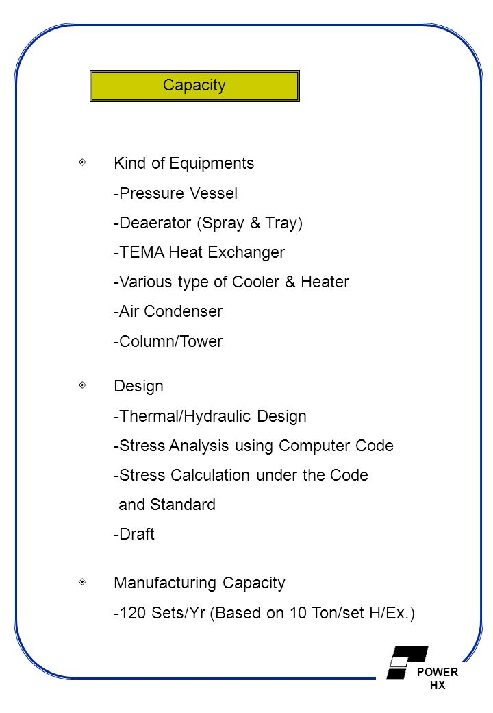 POWER HX Capacity ◈ Kind of Equipments -Pressure Vessel -Deaerator (Spray & Tray) -TEMA Heat Exchanger -Various type of Cooler & Heater -Air Condenser
