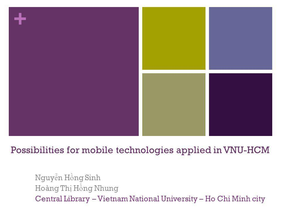 + Possibilities for mobile technologies applied in VNU-HCM Nguy ễ n H ồ ng Sinh Hoàng Th ị H ồ ng Nhung Central Library – Vietnam National University – Ho Chi Minh city