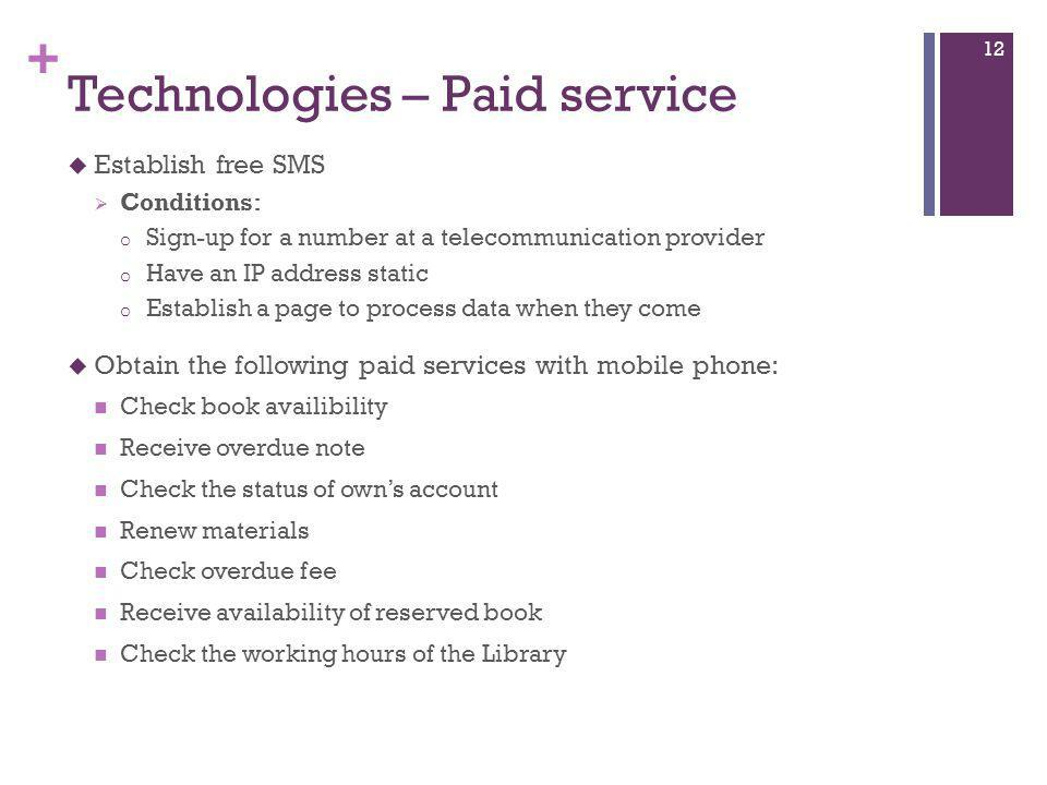 + Technologies – Paid service  Establish free SMS  Conditions: o Sign-up for a number at a telecommunication provider o Have an IP address static o Establish a page to process data when they come  Obtain the following paid services with mobile phone: Check book availibility Receive overdue note Check the status of own's account Renew materials Check overdue fee Receive availability of reserved book Check the working hours of the Library 12