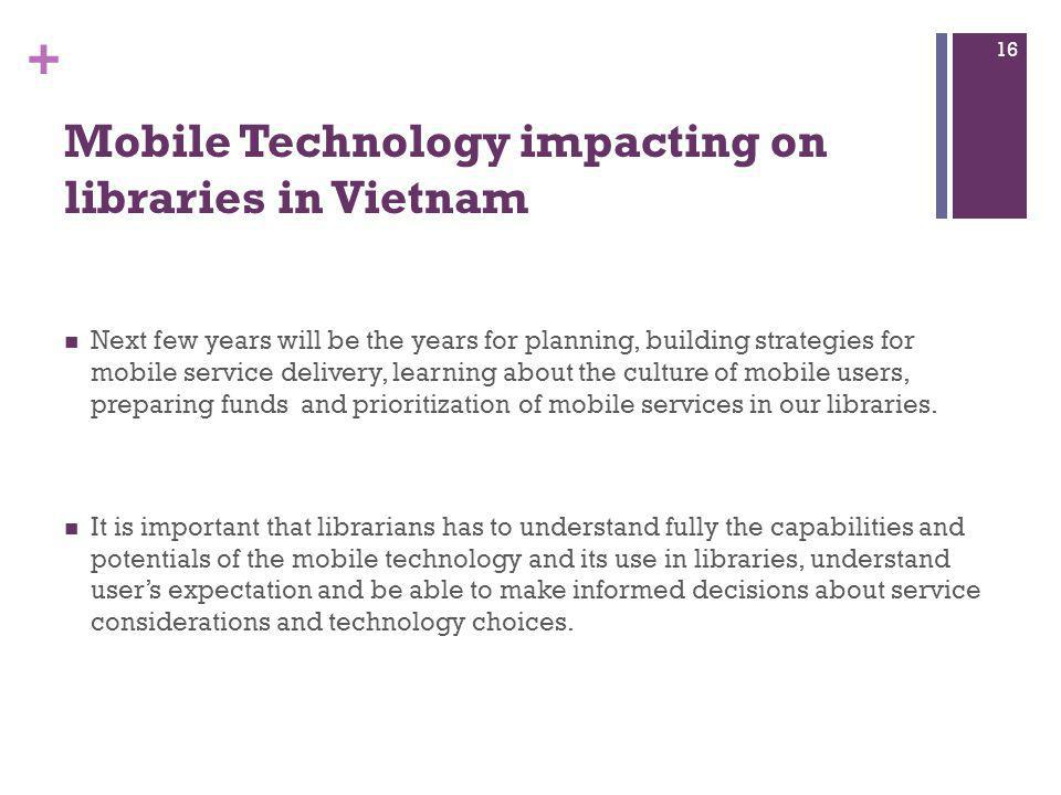 + Mobile Technology impacting on libraries in Vietnam Next few years will be the years for planning, building strategies for mobile service delivery,