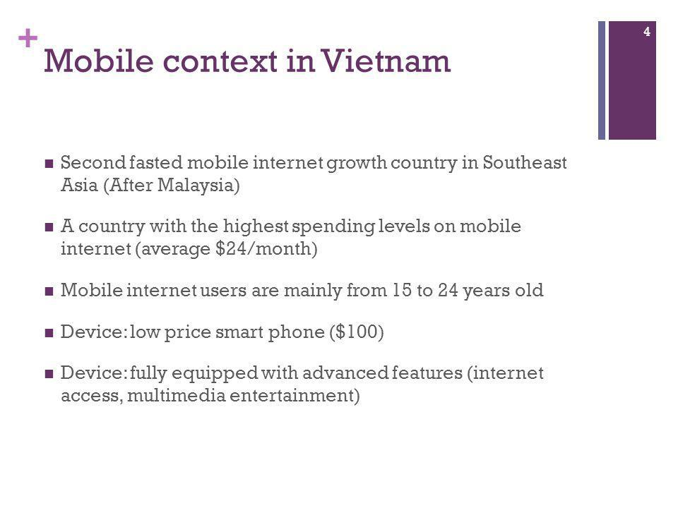 + Mobile context in Vietnam Second fasted mobile internet growth country in Southeast Asia (After Malaysia) A country with the highest spending levels on mobile internet (average $24/month) Mobile internet users are mainly from 15 to 24 years old Device: low price smart phone ($100) Device: fully equipped with advanced features (internet access, multimedia entertainment) 4